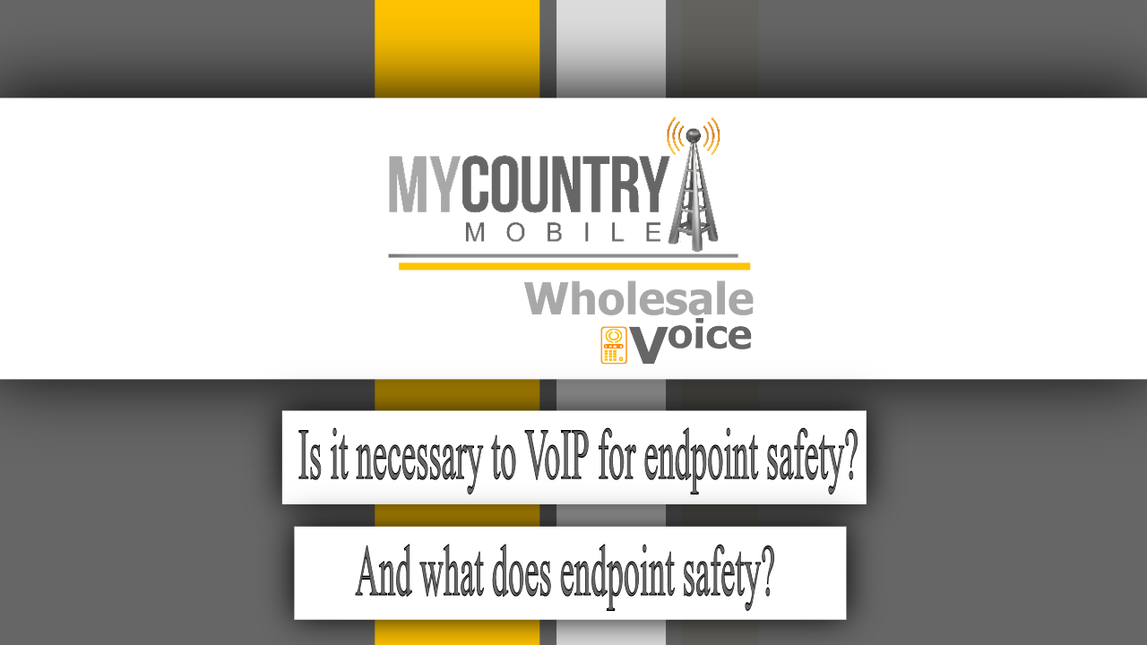 Is it necessary to VoIP for endpoint safety? And what does endpoint safety?- My Country Mobile